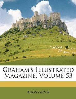Grahams Illustrated Magazine, Volume 53: Anonymous: 9781173645304