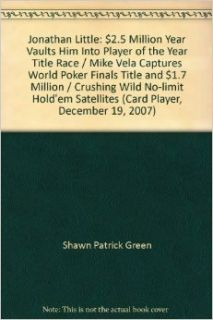 Jonathan Little: $2.5 Million Year Vaults Him Into Player of the Year Title Race / Mike Vela Captures World Poker Finals Title and $1.7 Million / Crushing Wild No limit Hold'em Satellites (Card Player, December 19, 2007): Shawn Patrick Green: Books