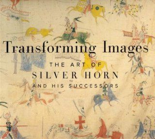 Transforming Images: The Art of Silver Horn and His Successors: Robert G. Donnelley, Candace S. Greene, Janet Catherine Berlo: 9780935573312: Books