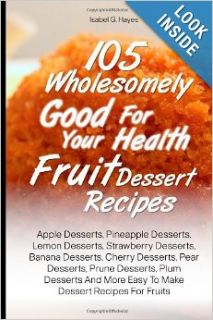 105 Wholesomely Good For Your Health Fruit Dessert Recipes: Apple Desserts, Pineapple Desserts, Lemon Desserts, Strawberry Desserts, Banana Desserts,More Easy To Make Dessert Recipes For Fruits: Isabel G. Hayes: 9781481008945: Books