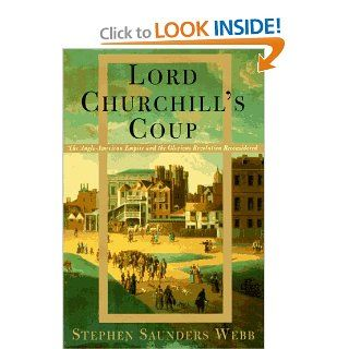 Lord Churchill's Coup: The Anglo American Empire and the Glorious Revolution Reconsidered: Stephen S. Webb: 9780394549804: Books