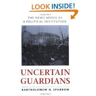Uncertain Guardians: The News Media as a Political Institution (Interpreting American Politics): Bartholomew H. Sparrow: 9780801860362: Books