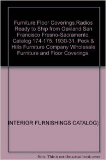 Furniture.Floor Coverings.Radios Ready to Ship from Oakland San Francisco Fresno Sacramento. Catalog 174 175. 1930 31. Peck & Hills Furniture Company Wholesale Furniture and Floor Coverings. INTERIOR FURNISHINGS CATALOG) Books