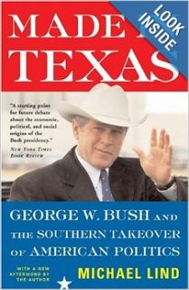 Made in Texas: George W. Bush and the Southern Takeover of American Politics (New America Books (Paperback)): Michael Lind: Books