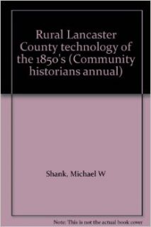 Rural Lancaster County technology of the 1850's (Community historians annual): Michael W Shank: Books