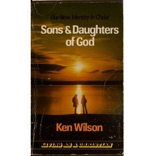 Sons & Daughters of God: Our New Identity in God (Living as a Christian): Ken Wilson: Books