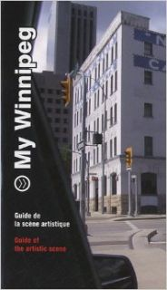 My Winnipeg: Guide to the Artistic Scene (English and French Edition): Sigrid Dahle, Robert Enright, Noam Gonick, Anthony Kiendl, Cathy Mattes, Meeka Walsh: 9782849752296: Books