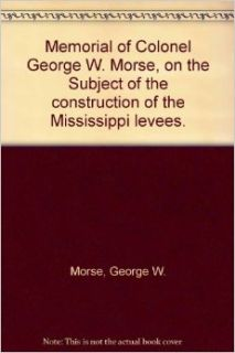 Memorial of Colonel George W. Morse, on the Subject of the construction of the Mississippi levees.: George W. Morse: Books