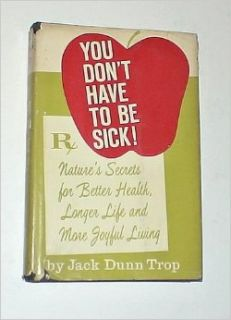 You Don't Have to Be Sick! Nature's Secrets for Better Health, Longer Life and More Joyful Living: Jack Dunn Trop: Books