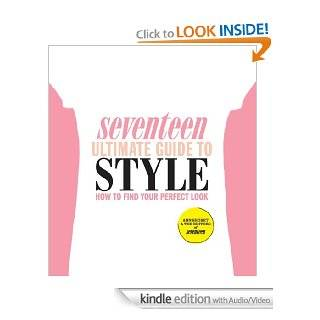 Seventeen Ultimate Guide to Style How to Find Your Perfect Look eBook Ann Shoket, Editors of Seventeen Magazine Kindle Store