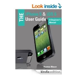 The iPhone 5 & iOS 6 User Guide A Beginner's Manual eBook Thomas Mason Kindle Store