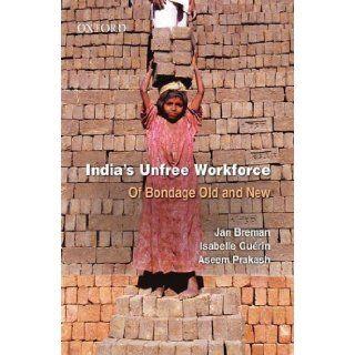 India's Unfree Workforce: Of Bondage Old and New: Jan Breman, Isabelle Gu�rin, Aseem Prakash: 9780195698466: Books