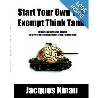 Start Your Own Tax Exempt Think Tank: Effective Self Defense Against Corporate and Political Donor Class Tax Predation: Jacques Kinau: 9780976443704: Books