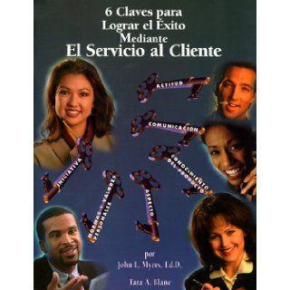 6 claves para lograr el �xito mediante el servicio al cliente (Spanish Edition): John L. Myers, Tara A. Blanc: 9780929690452: Books