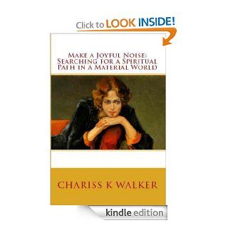 Make a Joyful Noise Searching for a Spiritual Path in a Material World eBook Chariss K Walker Kindle Store