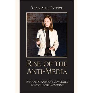 Rise of the Anti Media: In forming America's Concealed Weapon Carry Movement: Brian Anse Patrick: 9780739118863: Books