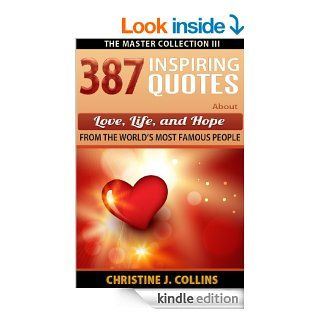 Inspiring Quotes: 387 Quotes About Love, Life and Hope from the World's Most Famous People (Life Quotes) eBook: Christine J. Collins: Kindle Store